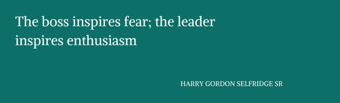 """Copia di Il capo incute paura; il leader ispira entusiasmo."""" HARRY GORDON SELFRIDGE SR (1)"""