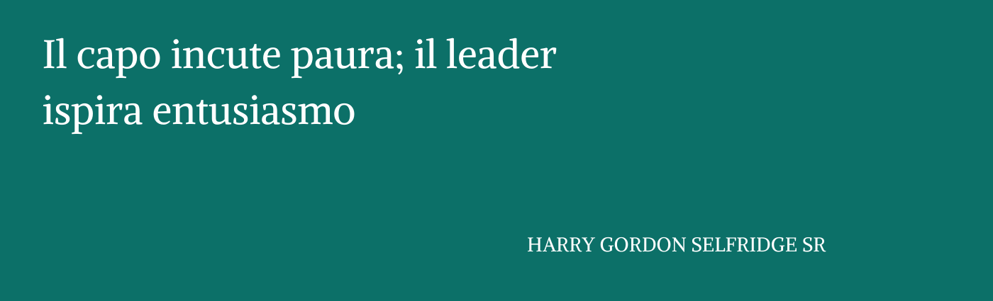 "Copia di Il capo incute paura; il leader ispira entusiasmo."" HARRY GORDON SELFRIDGE SR"