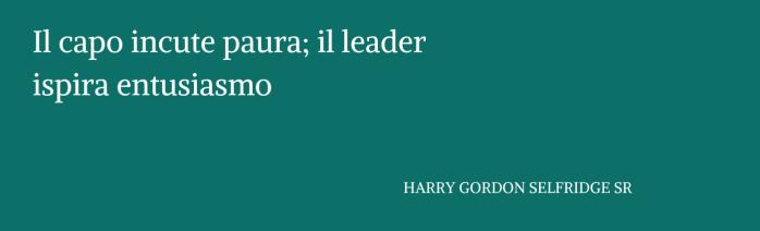 """Copia di Il capo incute paura; il leader ispira entusiasmo."""" HARRY GORDON SELFRIDGE SR"""